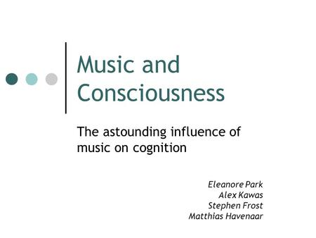 <strong>Music</strong> and Consciousness The astounding influence of <strong>music</strong> on cognition Eleanore Park Alex Kawas Stephen Frost Matthias Havenaar.