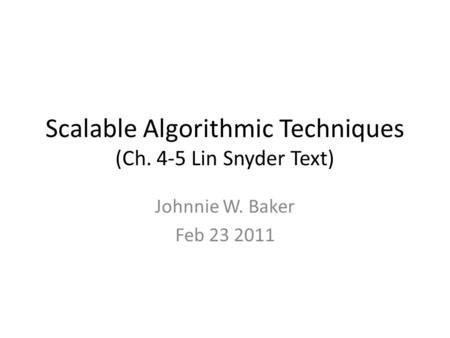 Scalable Algorithmic Techniques (Ch. 4-5 Lin Snyder Text) Johnnie W. Baker Feb 23 2011.
