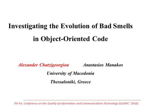 Investigating the Evolution of Bad Smells in Object-Oriented Code Alexander Chatzigeorgiou Anastasios Manakos University of Macedonia Thessaloniki, Greece.