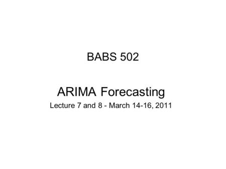 BABS 502 ARIMA Forecasting Lecture 7 and 8 - March 14-16, 2011.