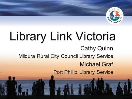 Library Link Victoria Cathy Quinn Mildura Rural City Council Library Service Michael Graf Port Phillip Library Service.