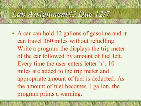 1 Lab Assignment#5 Due 12/7 A car can hold 12 gallons of gasoline and it can travel 360 miles without refuelling. Write a program the displays the trip.