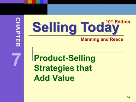 7-1 Product-Selling Strategies that Add Value Selling Today 10 th Edition CHAPTER Manning and Reece 7.