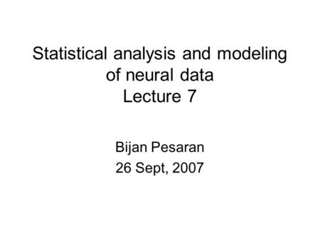 Statistical analysis and modeling of neural data Lecture 7 Bijan Pesaran 26 Sept, 2007.