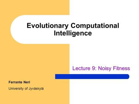 Evolutionary Computational Intelligence Lecture 9: Noisy Fitness Ferrante Neri University of Jyväskylä.