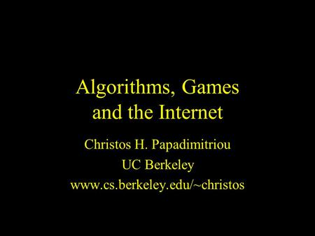 Algorithms, Games and the Internet Christos H. Papadimitriou UC Berkeley www.cs.berkeley.edu/~christos.