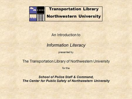 Transportation Library Northwestern University An Introduction to Information Literacy presented by The Transportation Library of Northwestern University.