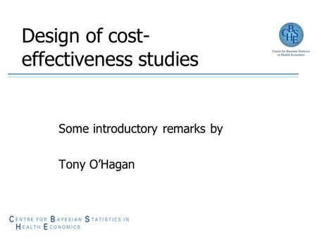 Design of cost- effectiveness studies Some introductory remarks by Tony O'Hagan.