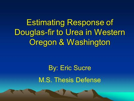 Estimating Response of Douglas-fir to Urea in Western Oregon & Washington By: Eric Sucre M.S. Thesis Defense.