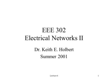 Lecture 61 EEE 302 Electrical Networks II Dr. Keith E. Holbert Summer 2001.