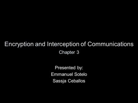 Encryption and Interception of Communications Presented by: Emmanuel Sotelo Sassja Ceballos Chapter 3.