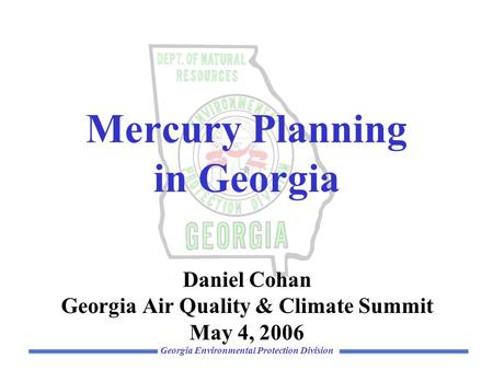 Georgia Environmental Protection Division Mercury Planning in Georgia Daniel Cohan Georgia Air Quality & Climate Summit May 4, 2006.