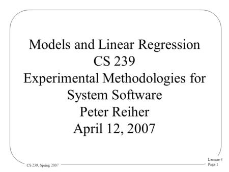 Lecture 4 Page 1 CS 239, Spring 2007 Models and Linear Regression CS 239 Experimental Methodologies for System Software Peter Reiher April 12, 2007.