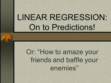 "LINEAR REGRESSION: On to Predictions! Or: ""How to amaze your friends and baffle your enemies"""
