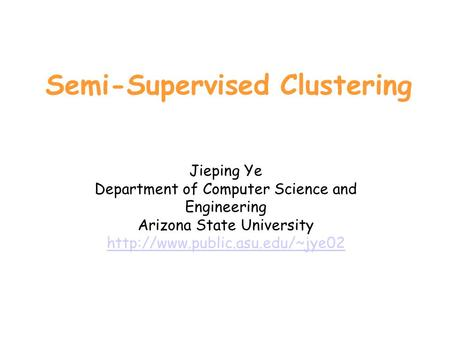 Semi-Supervised Clustering Jieping Ye Department of Computer Science and Engineering Arizona State University