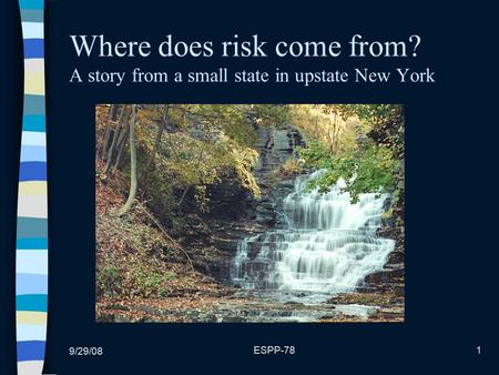 9/29/08 ESPP-781 Where does risk come from? A story from a small state in upstate New York.