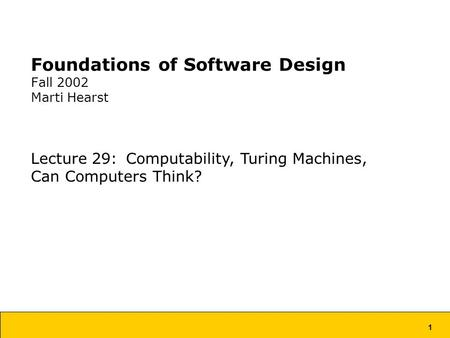 1 Foundations of Software Design Fall 2002 Marti Hearst Lecture 29: Computability, Turing Machines, Can Computers Think?