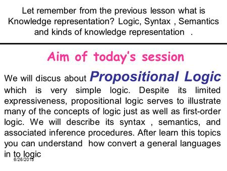 6/26/2015 Let remember from the previous lesson what is Knowledge representation? Logic, Syntax, Semantics and kinds of knowledge representation. Aim of.