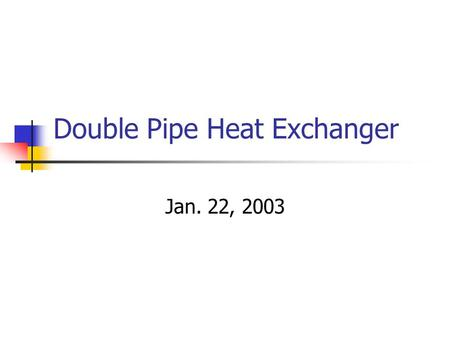 Double Pipe Heat Exchanger Jan. 22, 2003. Today's Lecture Lab Teams and Schedules Double Pipe Heat Exchanger.