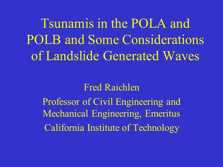 Tsunamis in the POLA and POLB and Some Considerations of Landslide Generated Waves Fred Raichlen Professor of Civil Engineering and Mechanical Engineering,