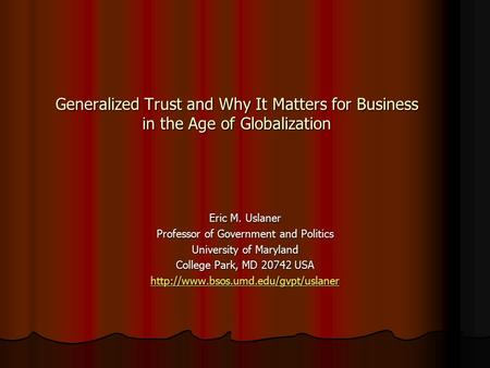 Generalized Trust and Why It Matters for Business in the Age of Globalization Eric M. Uslaner Professor of Government and Politics University of Maryland.