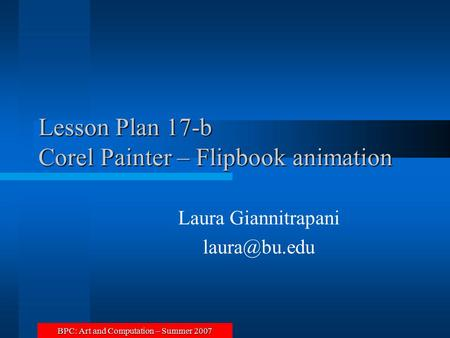 BPC: Art and Computation – Summer 2007 Lesson Plan 17-b Corel Painter – Flipbook animation Laura Giannitrapani