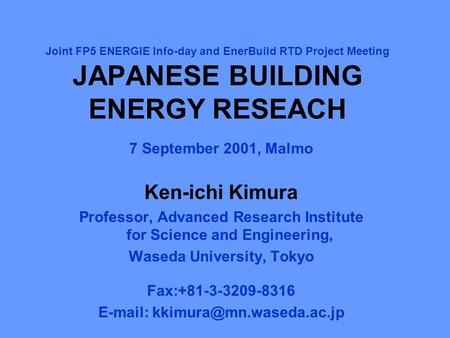 Joint FP5 ENERGIE Info-day and EnerBuild RTD Project Meeting JAPANESE BUILDING ENERGY RESEACH 7 September 2001, Malmo Ken-ichi Kimura Professor, Advanced.
