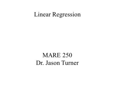 Linear Regression MARE 250 Dr. Jason Turner.