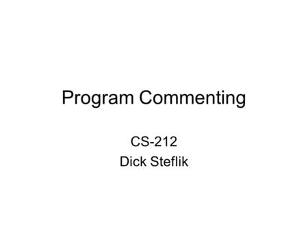 Program Commenting CS-212 Dick Steflik. Commentary Commentary are pieces of information included in a program's source files to provide additional information.