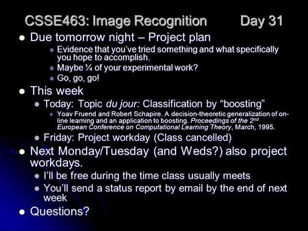 CSSE463: Image Recognition Day 31 Due tomorrow night – Project plan Due tomorrow night – Project plan Evidence that you've tried something and what specifically.