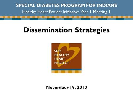 Dissemination Strategies November 19, 2010 SPECIAL DIABETES PROGRAM FOR INDIANS Healthy Heart Project Initiative: Year 1 Meeting 1.