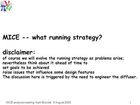 MICE analysis meeting Alain Blondel 5 August 2005 1 MICE -- what running strategy? disclaimer: of course we will evolve the running strategy as problems.