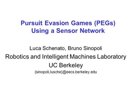 Pursuit Evasion Games (PEGs) Using a Sensor Network Luca Schenato, Bruno Sinopoli Robotics and Intelligent Machines Laboratory UC Berkeley