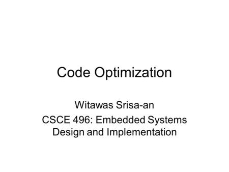 Code Optimization Witawas Srisa-an CSCE 496: Embedded Systems Design and Implementation.