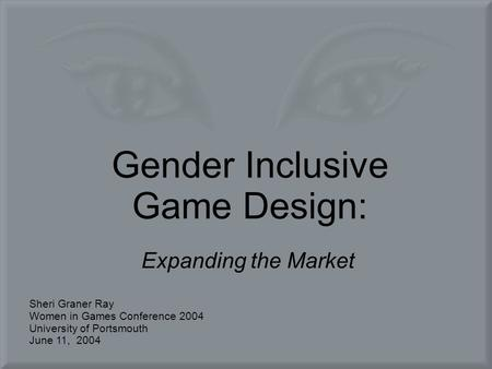 Gender Inclusive Game Design: Expanding the Market Sheri Graner Ray Women in Games Conference 2004 University of Portsmouth June 11, 2004.