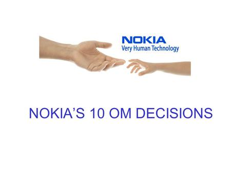 NOKIA'S 10 OM DECISIONS. Service and Product Design Consumer taste divergence/fashion business Shortening life cycles Research&Development Fragmenting.