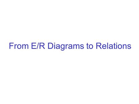From E/R Diagrams to Relations. The Relational Data Model Database Model (E/R) Relational Schema Physical storage Diagrams (E/R) Tables: row names: attributes.