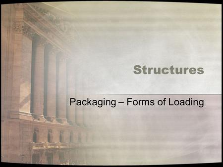 Structures Packaging – Forms of Loading. Tension A force that pulls on a structure trying to make it longer. Example – hold the hand of another person,