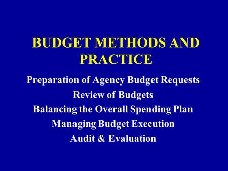 BUDGET METHODS AND PRACTICE Preparation of Agency Budget Requests Review of Budgets Balancing the Overall Spending Plan Managing Budget Execution Audit.