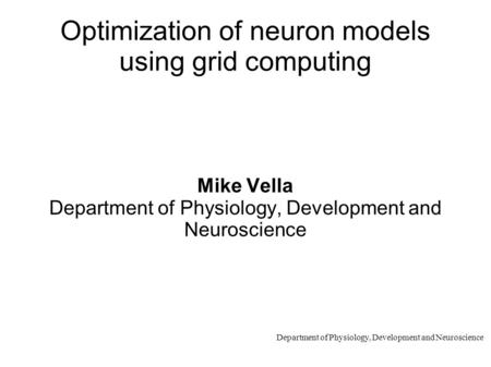 Department of Physiology, Development and Neuroscience Optimization of neuron models using grid computing Mike Vella Department of Physiology, Development.