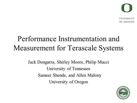Performance Instrumentation and Measurement for Terascale Systems Jack Dongarra, Shirley Moore, Philip Mucci University of Tennessee Sameer Shende, and.