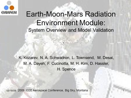03/18/091 Earth-Moon-Mars Radiation Environment Module: System Overview and Model Validation K. Kozarev, N. A. Schwadron, L. Townsend, M. Desai, M. A.