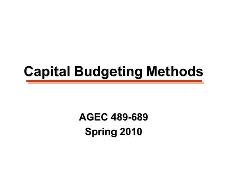 Capital Budgeting Methods AGEC 489-689 Spring 2010.