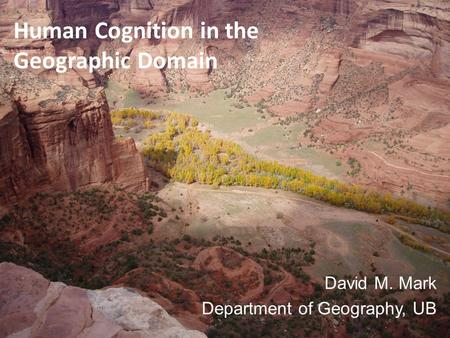 Human Cognition in the Geographic Domain David M. Mark Department of Geography, UB.