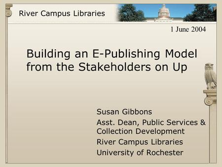 River Campus Libraries Building an E-Publishing Model from the Stakeholders on Up Susan Gibbons Asst. Dean, Public Services & Collection Development River.