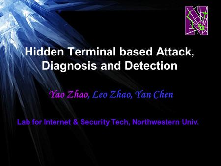Hidden Terminal based Attack, Diagnosis and Detection Yao Zhao, Leo Zhao, Yan Chen Lab for Internet & Security Tech, Northwestern Univ.