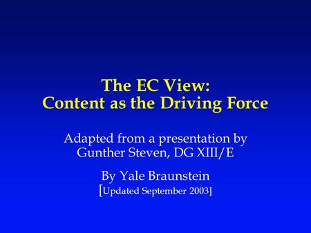 The EC View: Content as the Driving Force Adapted from a presentation by Gunther Steven, DG XIII/E By Yale Braunstein [ Updated September 2003]