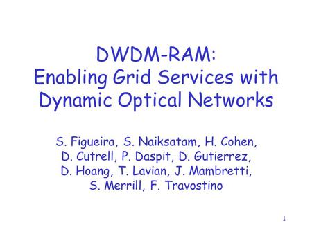 1 DWDM-RAM: Enabling Grid Services with Dynamic Optical Networks S. Figueira, S. Naiksatam, H. Cohen, D. Cutrell, P. Daspit, D. Gutierrez, D. Hoang, T.