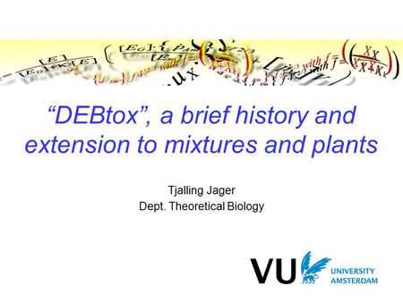 """DEBtox"", a brief history and extension to mixtures and plants Tjalling Jager Dept. Theoretical Biology."