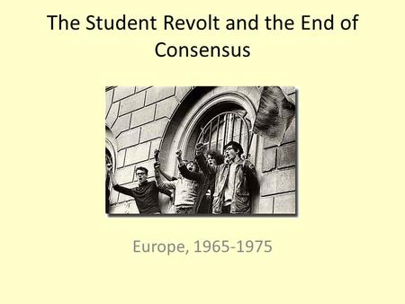 The Student Revolt and the End of Consensus Europe, 1965-1975.